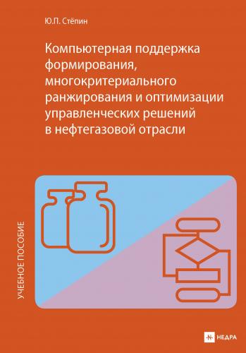 Компьютерная поддержка формирования, многокритериального ранжирования и оптимизации управленческих решений в нефтегазовой отрасли Ю.П. Стёпин